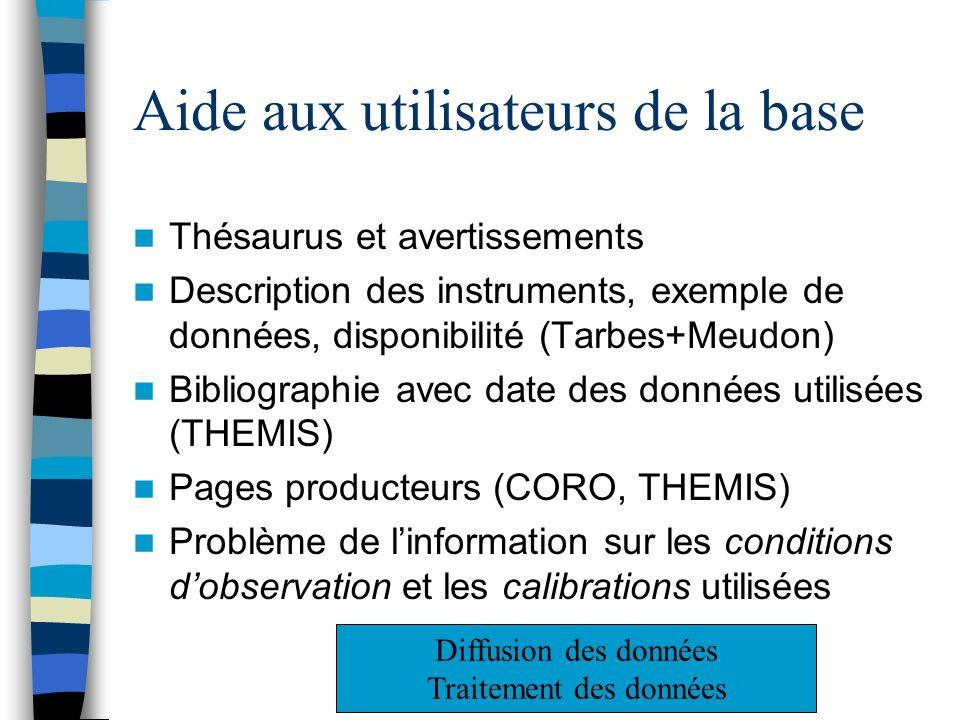 Aide aux utilisateurs de la base Thésaurus et avertissements Description des instruments, exemple de données, disponibilité (Tarbes+Meudon) Bibliographie avec date des données utilisées (THEMIS) Pages producteurs (CORO, THEMIS) Problème de linformation sur les conditions dobservation et les calibrations utilisées Diffusion des données Traitement des données