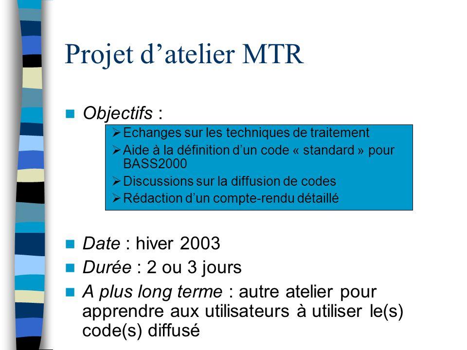 Projet datelier MTR Objectifs : Echanges sur les techniques de traitement Aide à la définition dun code « standard » pour BASS2000 Discussions sur la