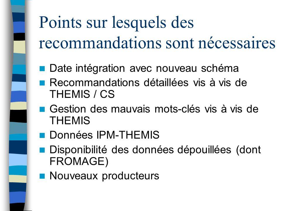 Points sur lesquels des recommandations sont nécessaires Date intégration avec nouveau schéma Recommandations détaillées vis à vis de THEMIS / CS Gestion des mauvais mots-clés vis à vis de THEMIS Données IPM-THEMIS Disponibilité des données dépouillées (dont FROMAGE) Nouveaux producteurs