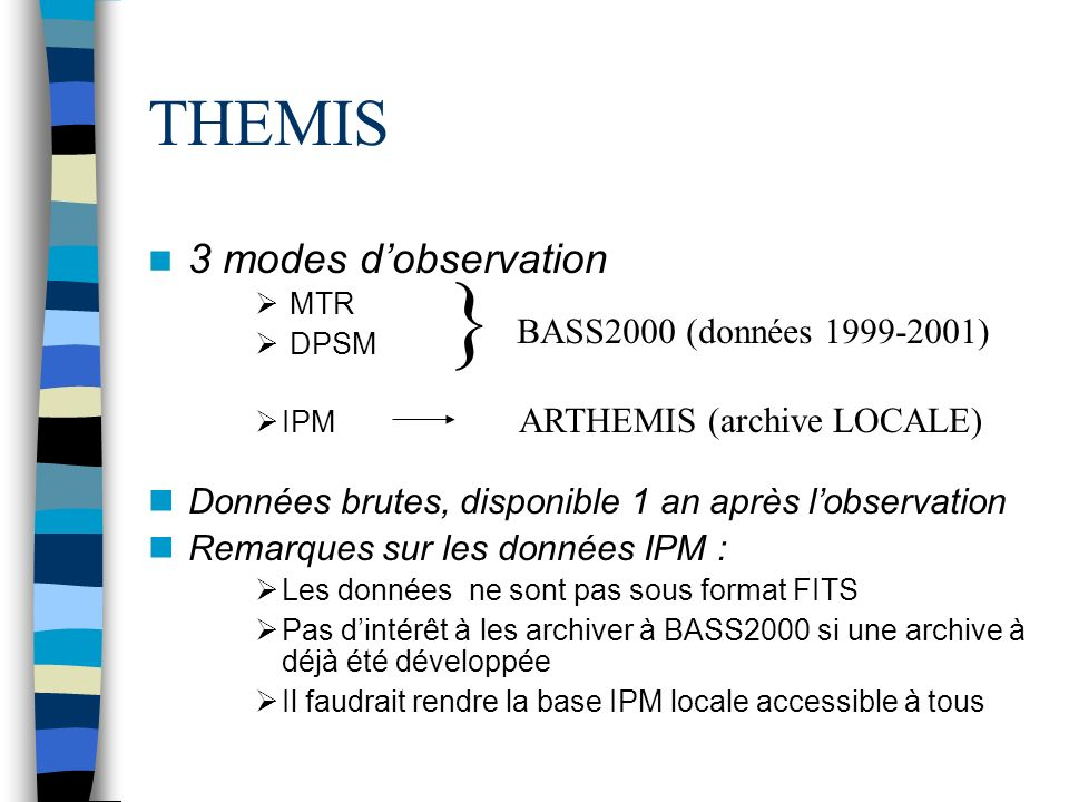 THEMIS 3 modes dobservation MTR DPSM IPM Données brutes, disponible 1 an après lobservation Remarques sur les données IPM : Les données ne sont pas sous format FITS Pas dintérêt à les archiver à BASS2000 si une archive à déjà été développée Il faudrait rendre la base IPM locale accessible à tous } ARTHEMIS (archive LOCALE) BASS2000 (données 1999-2001)