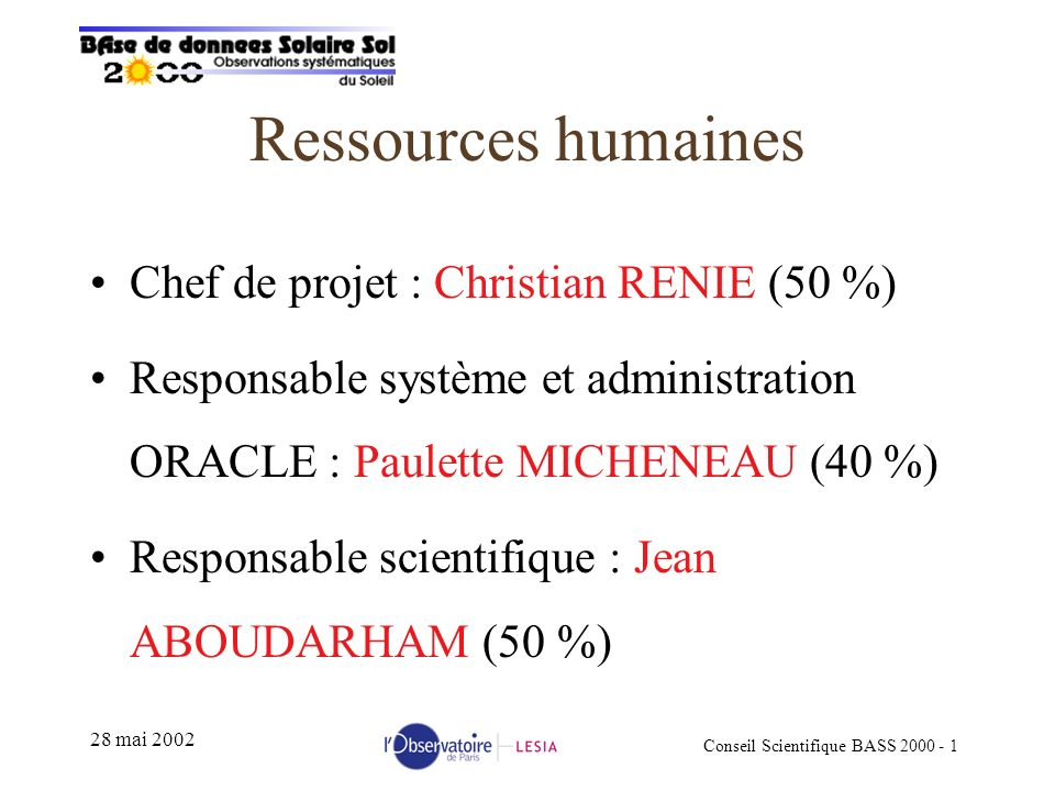Conseil Scientifique BASS mai 2002 Ressources humaines Chef de projet : Christian RENIE (50 %) Responsable système et administration ORACLE : Paulette MICHENEAU (40 %) Responsable scientifique : Jean ABOUDARHAM (50 %)