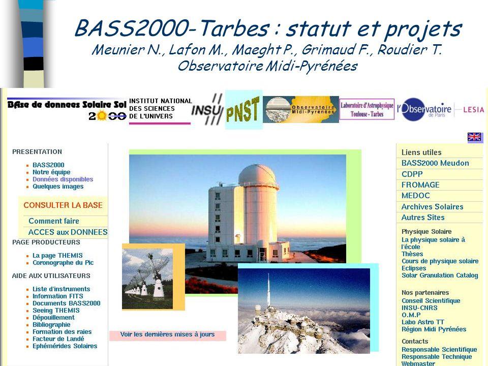 BASS2000-Tarbes : statut et projets Meunier N., Lafon M., Maeght P., Grimaud F., Roudier T. Observatoire Midi-Pyrénées
