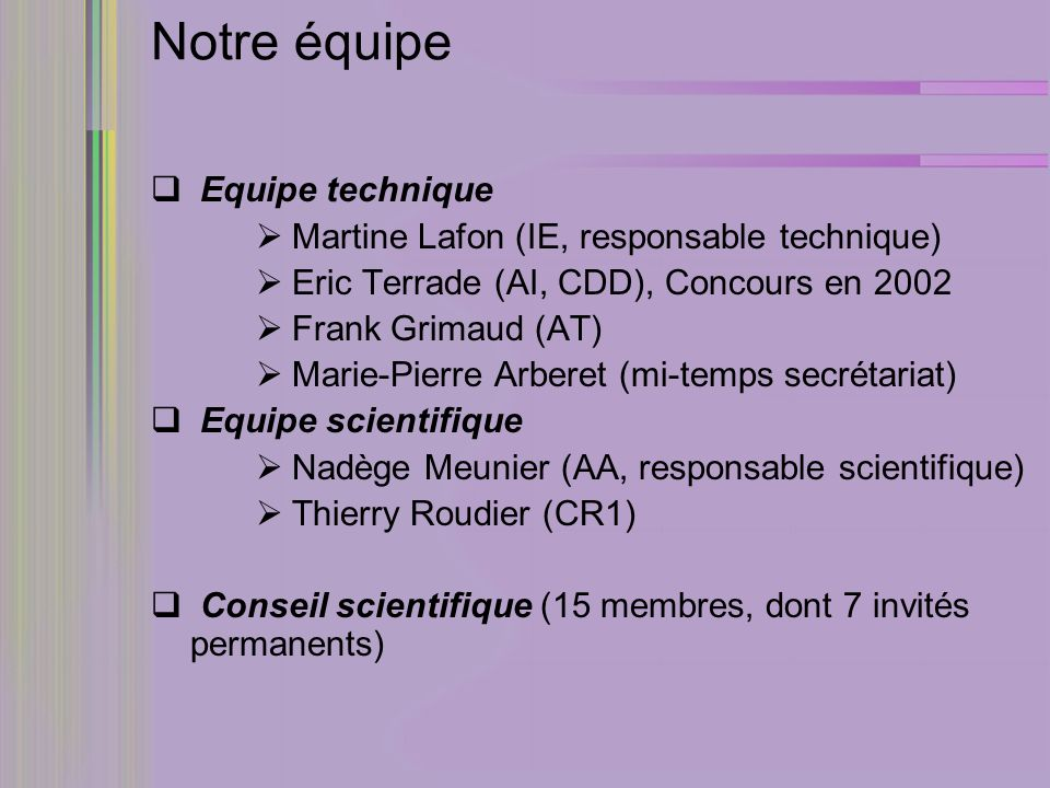 Notre équipe Equipe technique Martine Lafon (IE, responsable technique) Eric Terrade (AI, CDD), Concours en 2002 Frank Grimaud (AT) Marie-Pierre Arberet (mi-temps secrétariat) Equipe scientifique Nadège Meunier (AA, responsable scientifique) Thierry Roudier (CR1) Conseil scientifique (15 membres, dont 7 invités permanents)