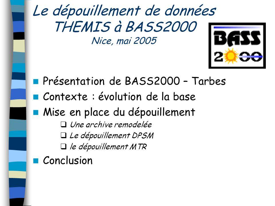 Le dépouillement de données THEMIS à BASS2000 Nice, mai 2005 Présentation de BASS2000 – Tarbes Contexte : évolution de la base Mise en place du dépouillement Une archive remodelée Le dépouillement DPSM le dépouillement MTR Conclusion