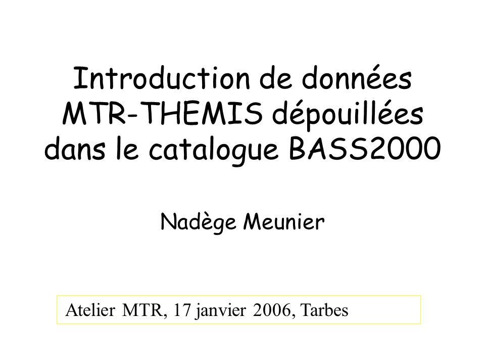 Introduction de données MTR-THEMIS dépouillées dans le catalogue BASS2000 Nadège Meunier Atelier MTR, 17 janvier 2006, Tarbes