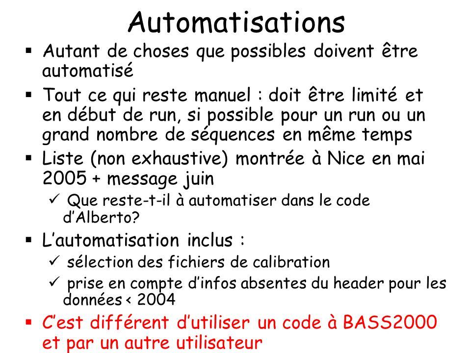 Automatisations Autant de choses que possibles doivent être automatisé Tout ce qui reste manuel : doit être limité et en début de run, si possible pour un run ou un grand nombre de séquences en même temps Liste (non exhaustive) montrée à Nice en mai 2005 + message juin Que reste-t-il à automatiser dans le code dAlberto.