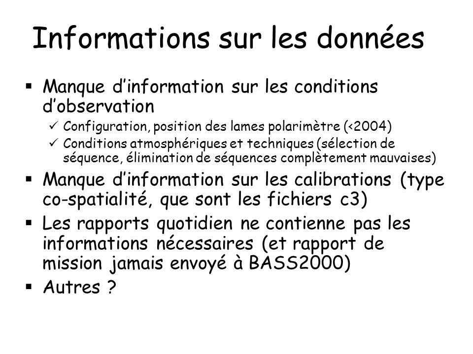 Informations sur les données Manque dinformation sur les conditions dobservation Configuration, position des lames polarimètre (<2004) Conditions atmosphériques et techniques (sélection de séquence, élimination de séquences complètement mauvaises) Manque dinformation sur les calibrations (type co-spatialité, que sont les fichiers c3) Les rapports quotidien ne contienne pas les informations nécessaires (et rapport de mission jamais envoyé à BASS2000) Autres