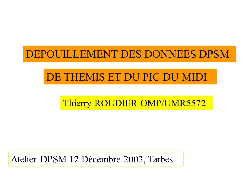 DEPOUILLEMENT DES DONNEES DPSM DE THEMIS ET DU PIC DU MIDI Thierry ROUDIER OMP/UMR5572 Atelier DPSM 12 Décembre 2003, Tarbes