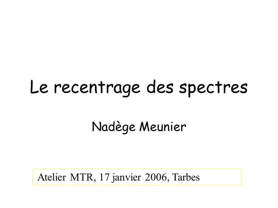 Le recentrage des spectres Nadège Meunier Atelier MTR, 17 janvier 2006, Tarbes