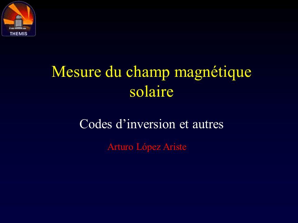 Mesure du champ magnétique solaire Codes dinversion et autres Arturo López Ariste