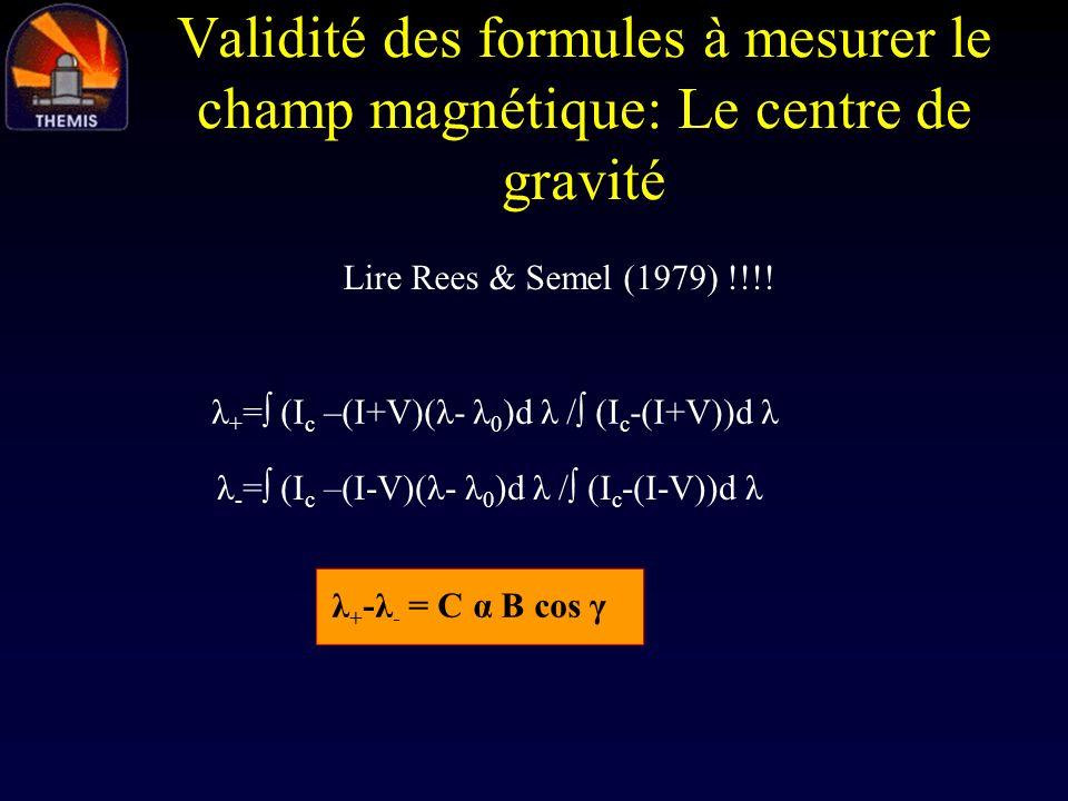 Validité des formules à mesurer le champ magnétique: Le centre de gravité Lire Rees & Semel (1979) !!!! λ + = (I c –(I+V)(λ- λ 0 )d λ / (I c -(I+V))d