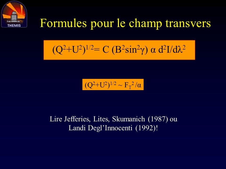 Formules pour le champ transvers (Q 2 +U 2 ) 1/2 = C (B 2 sin 2 γ) α d 2 I/dλ 2 (Q 2 +U 2 ) 1/2 ~ F T 2 /α Lire Jefferies, Lites, Skumanich (1987) ou
