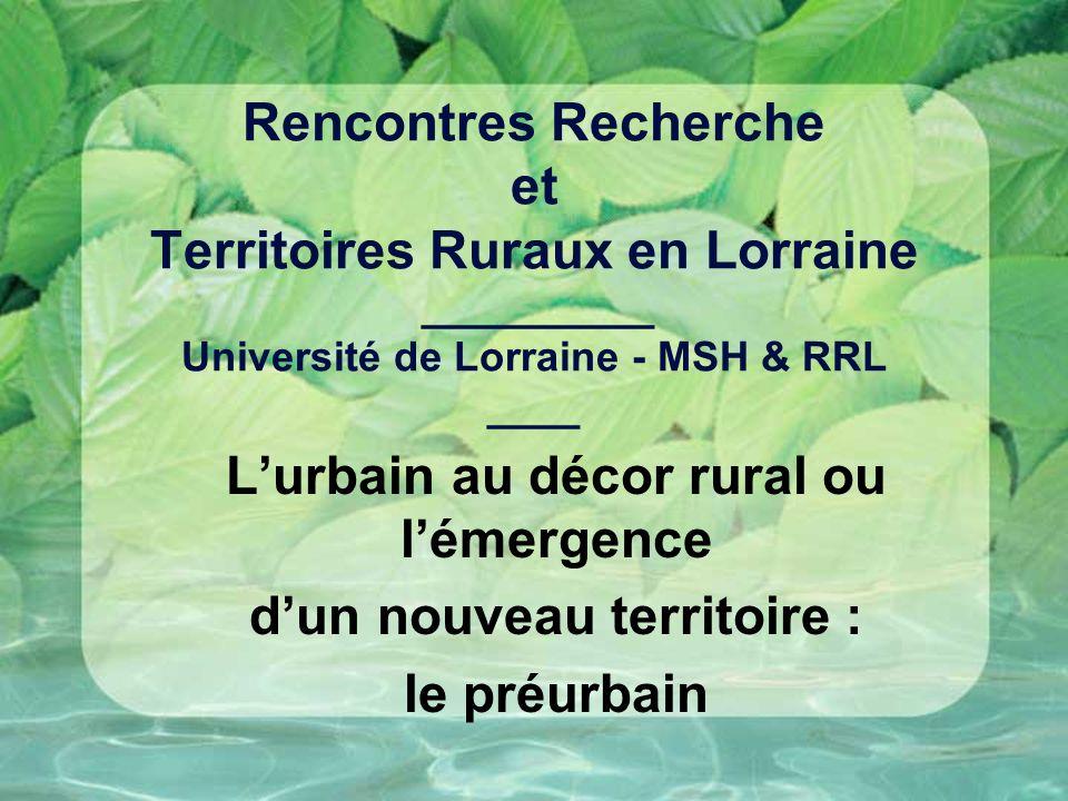 Rencontres Recherche et Territoires Ruraux en Lorraine __________ Université de Lorraine - MSH & RRL ____ Lurbain au décor rural ou lémergence dun nouveau territoire : le préurbain