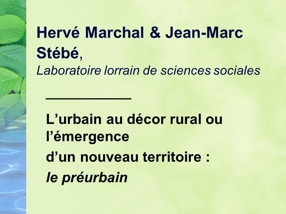Hervé Marchal & Jean-Marc Stébé, Laboratoire lorrain de sciences sociales ____________ Lurbain au décor rural ou lémergence dun nouveau territoire : le préurbain