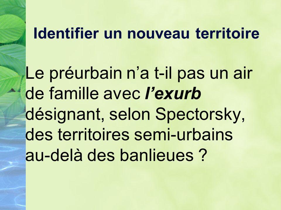 Identifier un nouveau territoire Le préurbain na t-il pas un air de famille avec lexurb désignant, selon Spectorsky, des territoires semi-urbains au-delà des banlieues
