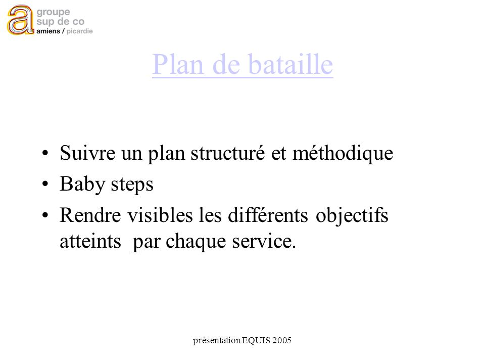 présentation EQUIS 2005 Plan de bataille Suivre un plan structuré et méthodique Baby steps Rendre visibles les différents objectifs atteints par chaque service.