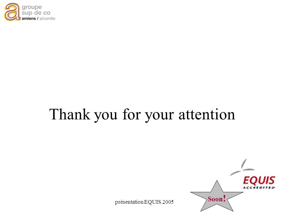 présentation EQUIS 2005 Thank you for your attention Soon !