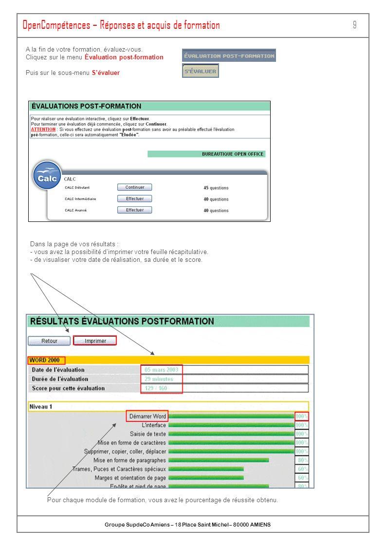 ONLINEFORMAPRO SA au capital de 1 100 000 - Espace de la Motte – 70 000 VESOUL OpenCompétences – Évaluation post-formation & Résultats 10 Vous pouvez consulter vos réponses dévaluation en cliquant sur le sous-menu Réponses Vous pouvez consulter votre acquis de formation en cliquant sur Acquis de formation Vous pouvez visualisez le récapitulatif de vos évaluations pré et post formation pour chaque niveau.