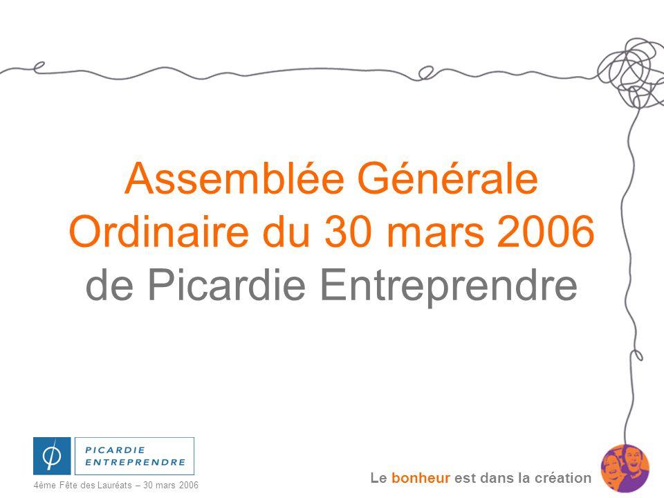 Le bonheur est dans la création 4ème Fête des Lauréats – 30 mars 2006 Assemblée Générale Ordinaire du 30 mars 2006 de Picardie Entreprendre