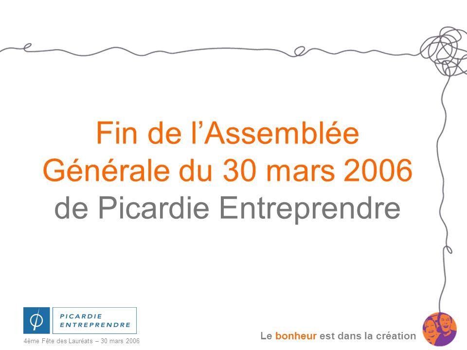 Le bonheur est dans la création 4ème Fête des Lauréats – 30 mars 2006 Fin de lAssemblée Générale du 30 mars 2006 de Picardie Entreprendre