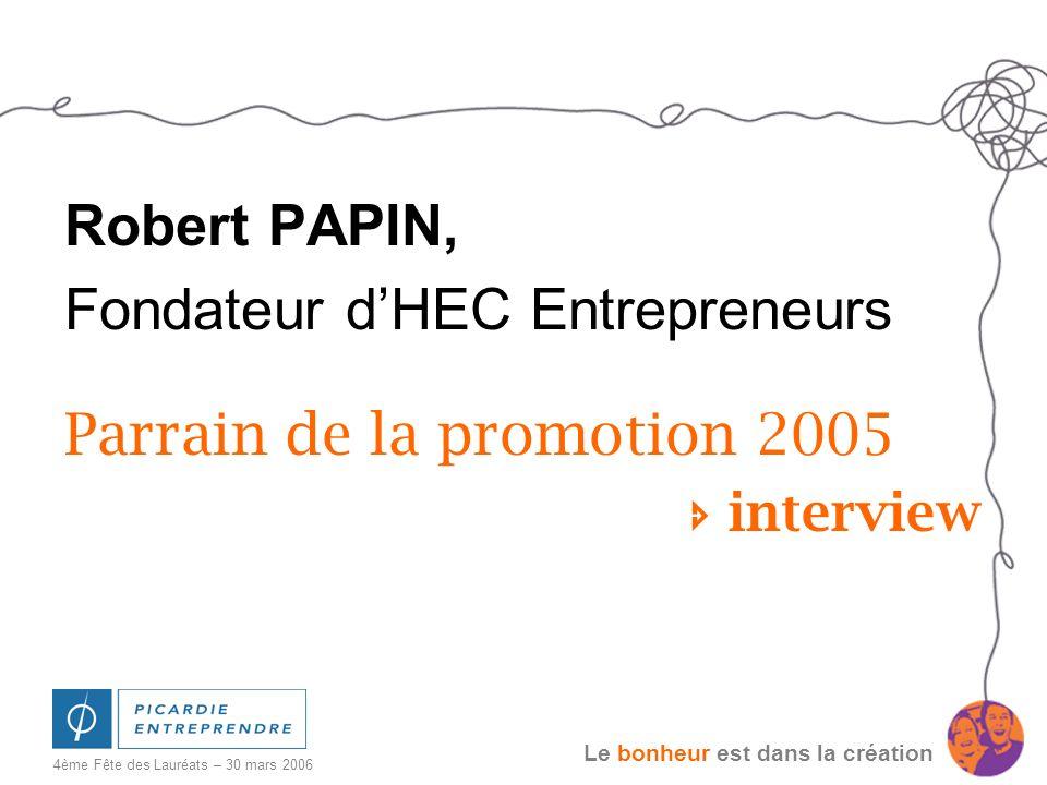 Le bonheur est dans la création 4ème Fête des Lauréats – 30 mars 2006 Robert PAPIN, Fondateur dHEC Entrepreneurs Parrain de la promotion 2005 intervie