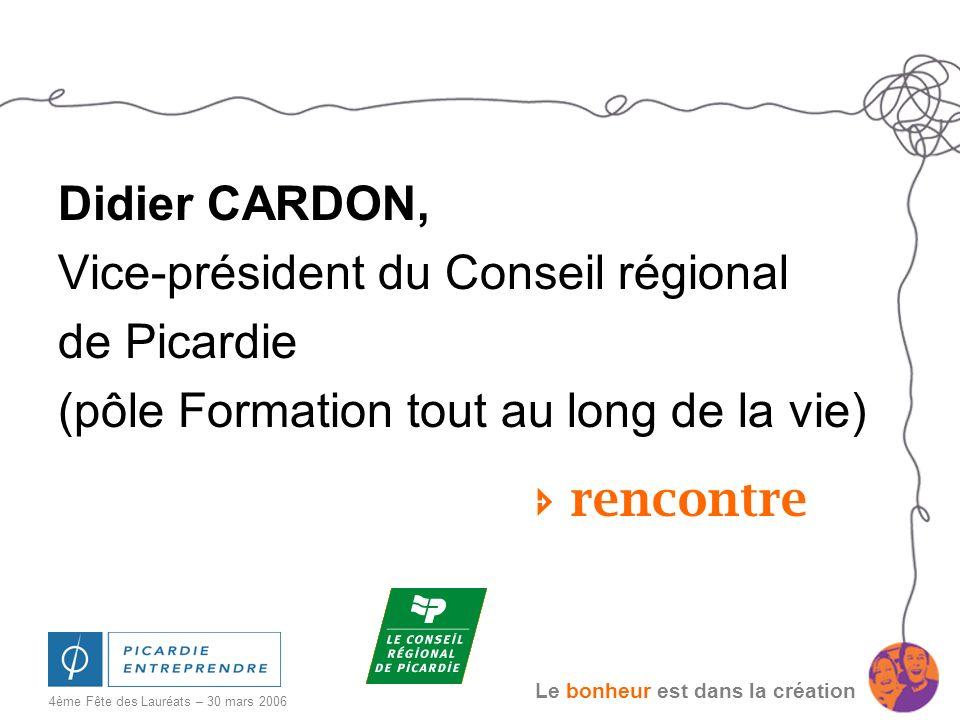 Le bonheur est dans la création 4ème Fête des Lauréats – 30 mars 2006 Didier CARDON, Vice-président du Conseil régional de Picardie (pôle Formation to