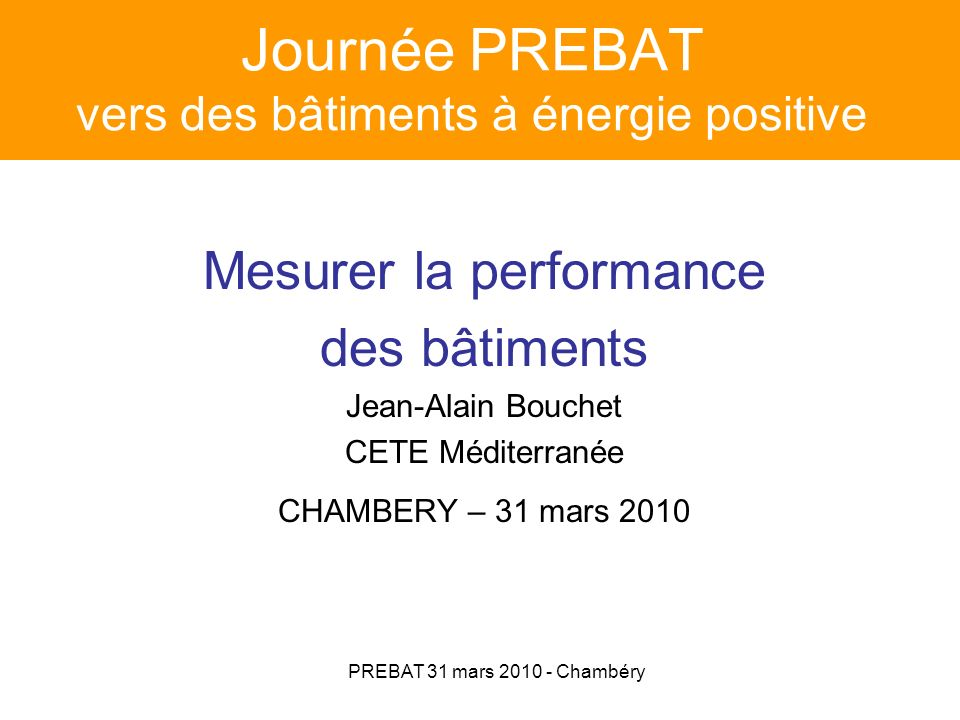 PREBAT 31 mars 2010 - Chambéry Mesurer la performance des bâtiments Plan de lexposé : 1.Les 3 niveaux de suivi 2.Les méthodes danalyse 3.Réflexions sur la mission dévaluation