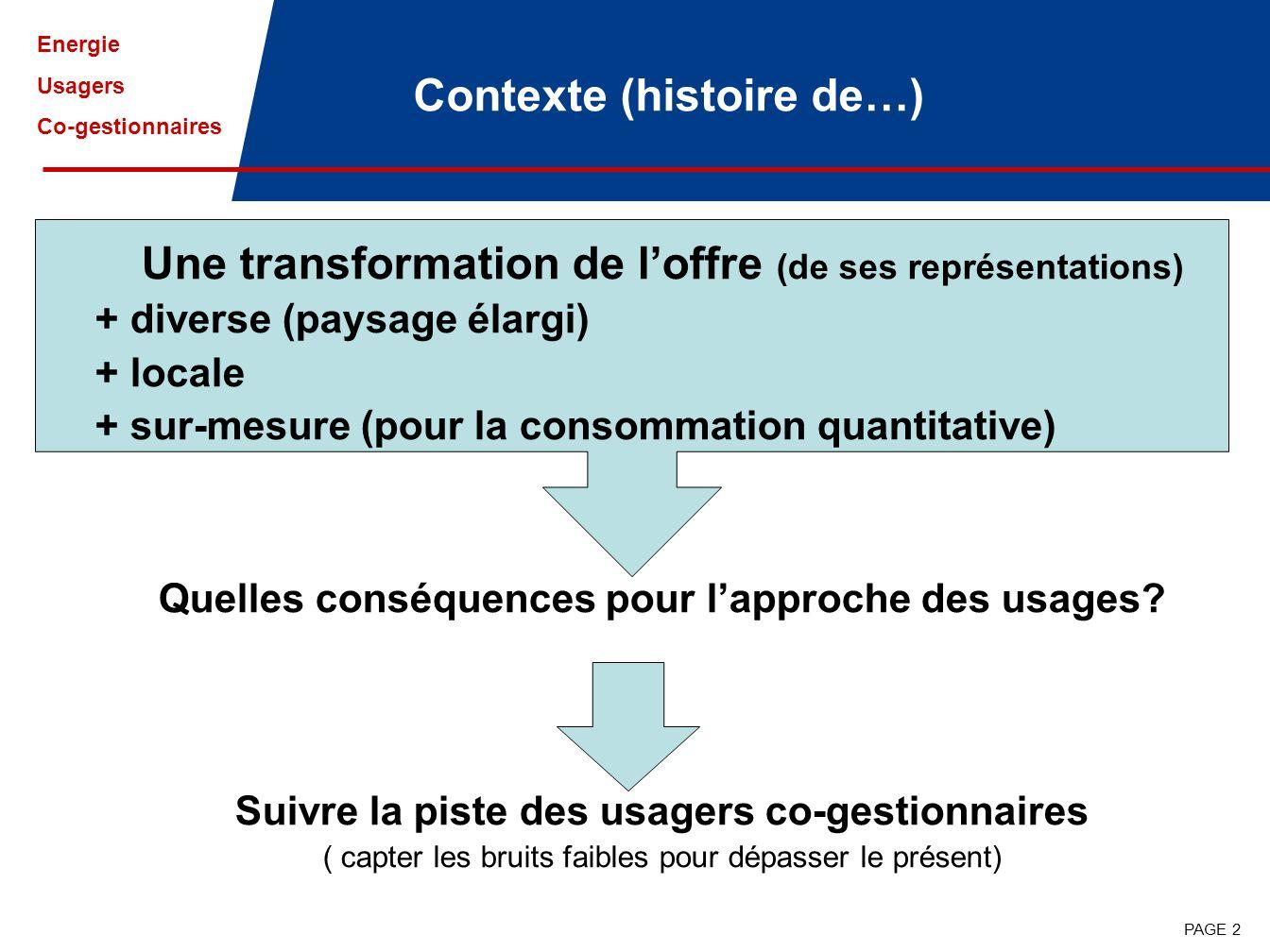 Energie Usagers Co-gestionnaires PAGE 2 Contexte (histoire de…) Une transformation de loffre (de ses représentations) + diverse (paysage élargi) + locale + sur-mesure (pour la consommation quantitative) Quelles conséquences pour lapproche des usages.