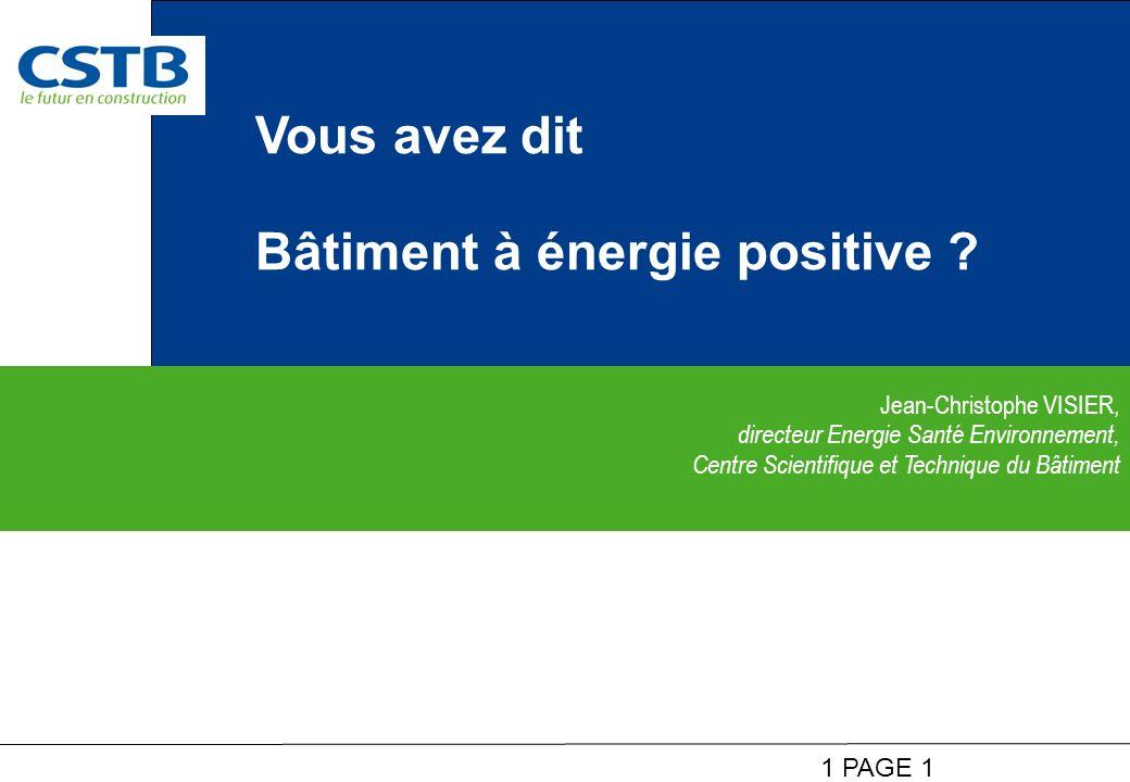1 PAGE 1 Jean-Christophe VISIER, directeur Energie Santé Environnement, Centre Scientifique et Technique du Bâtiment Vous avez dit Bâtiment à énergie positive