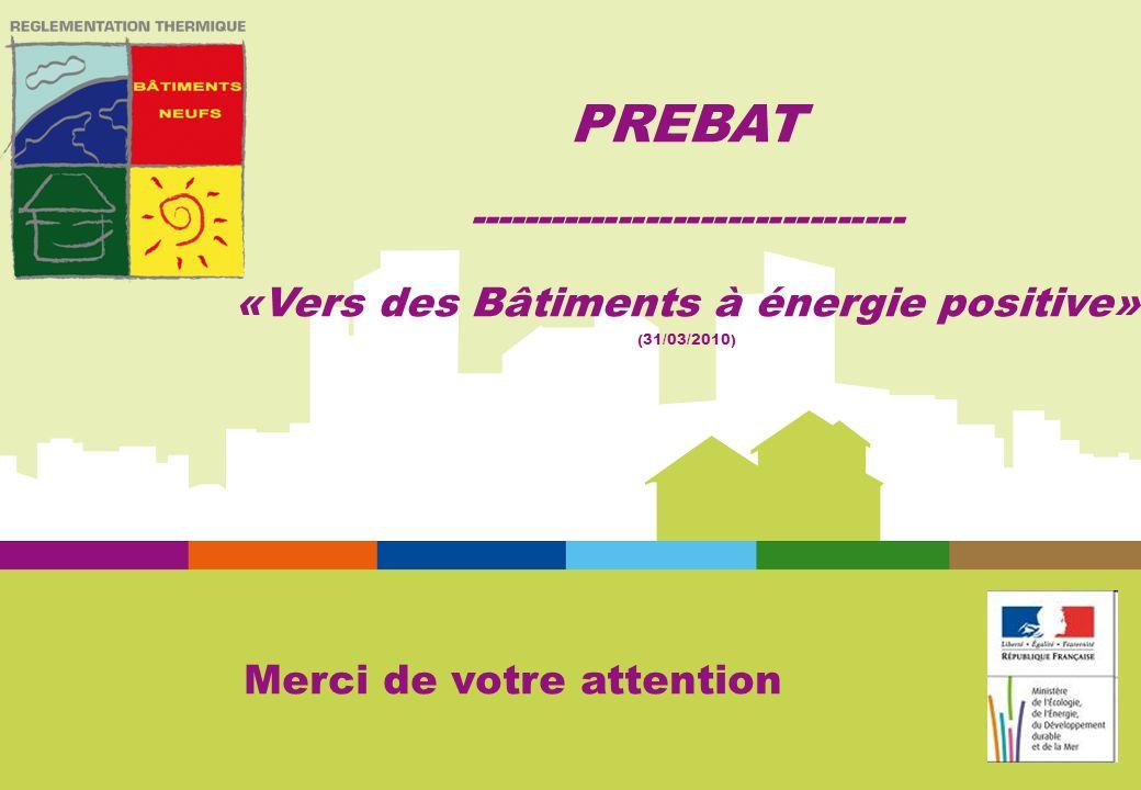 Merci de votre attention PREBAT -------------------------------- «Vers des Bâtiments à énergie positive» (31/03/2010)