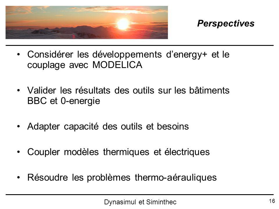 16 Dynasimul et Siminthec Perspectives Considérer les développements denergy+ et le couplage avec MODELICA Valider les résultats des outils sur les bâ