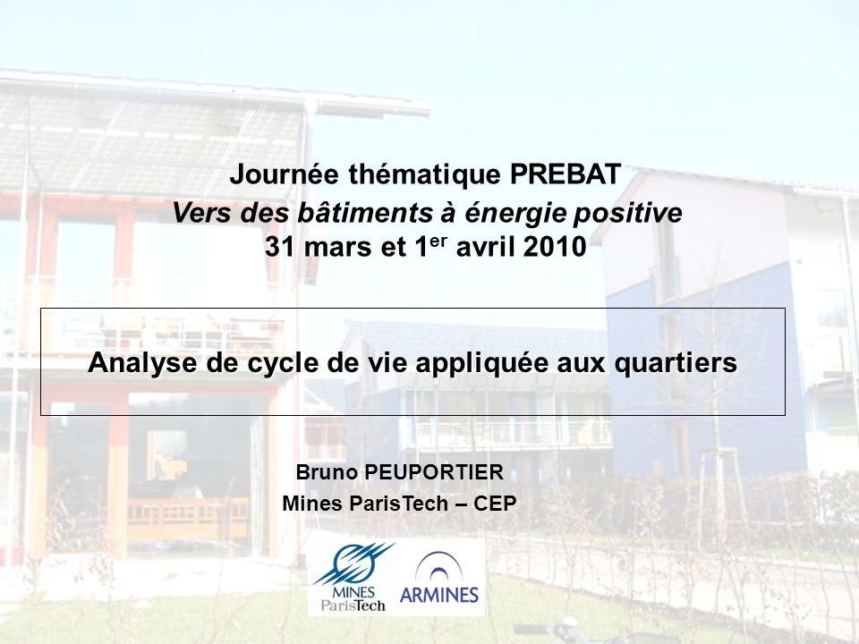 Analyse de cycle de vie appliquée aux quartiers Bruno PEUPORTIER Mines ParisTech – CEP Journée thématique PREBAT Vers des bâtiments à énergie positive 31 mars et 1 er avril 2010