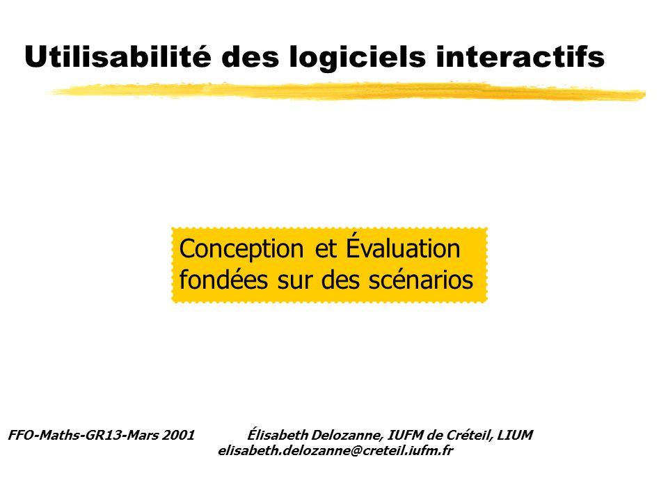 Utilisabilité des logiciels interactifs FFO-Maths-GR13-Mars 2001 Élisabeth Delozanne, IUFM de Créteil, LIUM elisabeth.delozanne@creteil.iufm.fr Conception et Évaluation fondées sur des scénarios