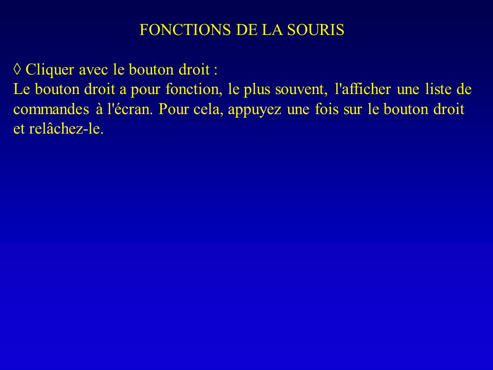 FONCTIONS DE LA SOURIS Cliquer avec le bouton droit : Le bouton droit a pour fonction, le plus souvent, l'afficher une liste de commandes à l'écran. P
