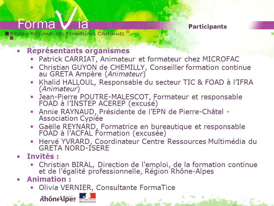 Participants Représentants organismes Patrick CARRIAT, Animateur et formateur chez MICROFAC Christian GUYON de CHEMILLY, Conseiller formation continue au GRETA Ampère (Animateur) Khalid HALLOUL, Responsable du secteur TIC & FOAD à lIFRA (Animateur) Jean-Pierre POUTRE-MALESCOT, Formateur et responsable FOAD à lINSTEP ACEREP (excusé) Annie RAYNAUD, Présidente de lEPN de Pierre-Châtel - Association Cypiée Gaëlle REYNARD, Formatrice en bureautique et responsable FOAD à lACFAL Formation (excusée) Hervé YVRARD, Coordinateur Centre Ressources Multimédia du GRETA NORD-ISERE Invités : Christian BIRAL, Direction de l emploi, de la formation continue et de l égalité professionnelle, Région Rhône-Alpes Animation : Olivia VERNIER, Consultante FormaTice
