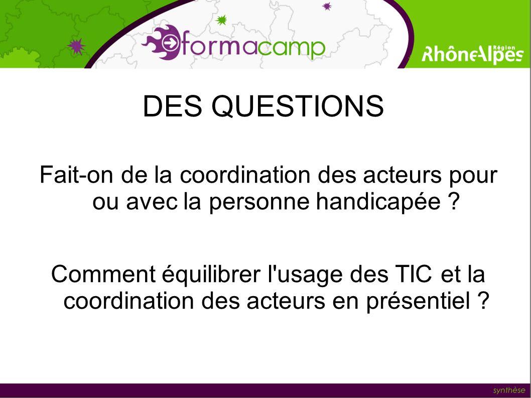 DES QUESTIONS Fait-on de la coordination des acteurs pour ou avec la personne handicapée ? Comment équilibrer l'usage des TIC et la coordination des a