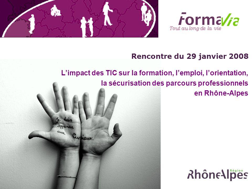 Rencontre du 29 janvier 2008 Limpact des TIC sur la formation, lemploi, lorientation, la sécurisation des parcours professionnels en Rhône-Alpes