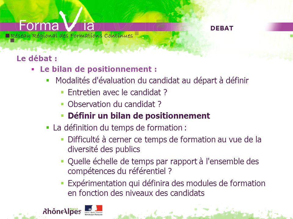 DEBAT Le débat : Le bilan de positionnement : Modalités d'évaluation du candidat au départ à définir Entretien avec le candidat ? Observation du candi