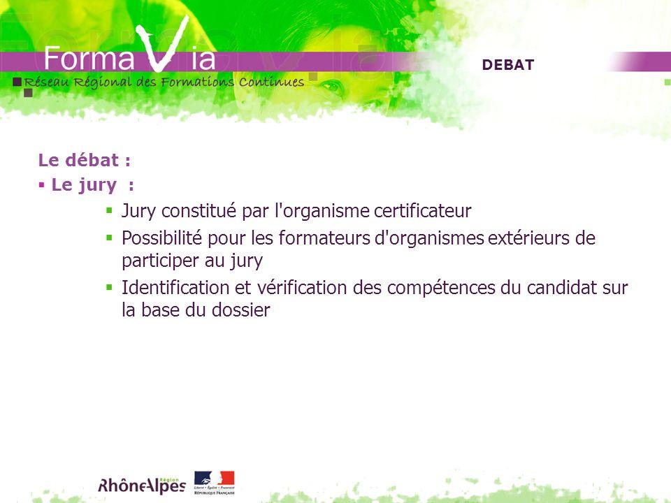 DEBAT Le débat : Le jury : Jury constitué par l'organisme certificateur Possibilité pour les formateurs d'organismes extérieurs de participer au jury