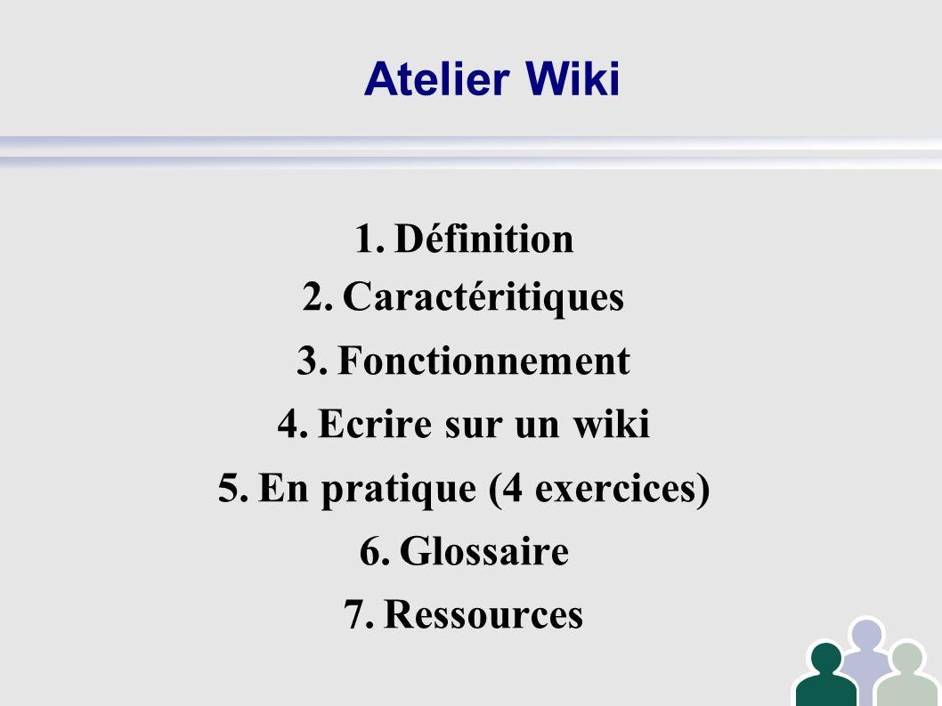 Atelier Wiki 1.Définition 2.Caractéritiques 3.Fonctionnement 4.Ecrire sur un wiki 5.En pratique (4 exercices) 6.Glossaire 7.Ressources