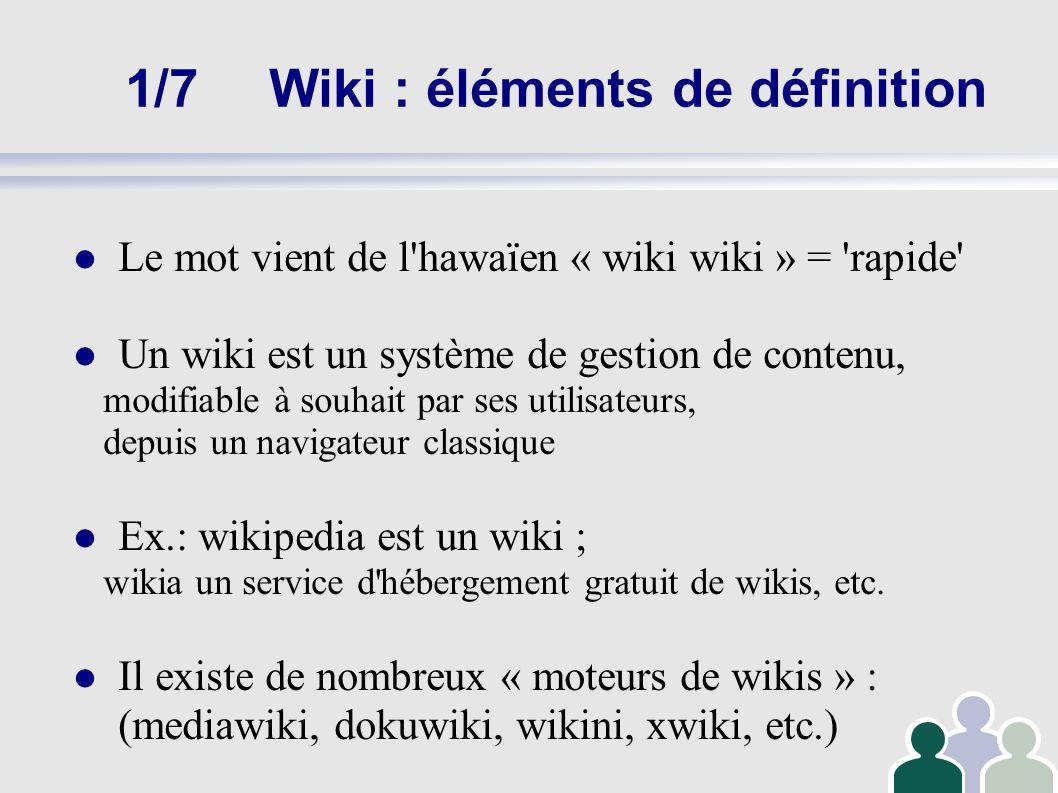 1/7Wiki : éléments de définition Le mot vient de l'hawaïen « wiki wiki » = 'rapide' Un wiki est un système de gestion de contenu, modifiable à souhait