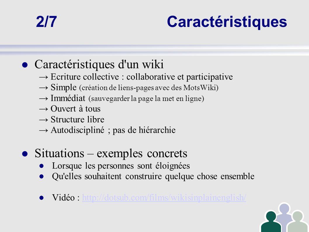 2/7Caractéristiques Caractéristiques d'un wiki Ecriture collective : collaborative et participative Simple (création de liens-pages avec des MotsWiki)