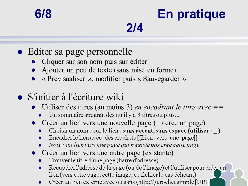 6/8En pratique 3/4 « Dernières modifications » et « historique » Voir les dernières pages modifiées Afficher les différences entre plusieurs versions Discuter sur une page Discuter sur la page utilisateur d une autre personne Envoyer un message à un autre utilisateur Classer les pages (catégories) Lister les catégories existantes (« pages spéciales » Mettre une page dans une catégorie : [[Category:Projet]] Suivre les modifications du wiki Suivi des pages et « Liste de suivi » Alertes par mail (« préférences »)