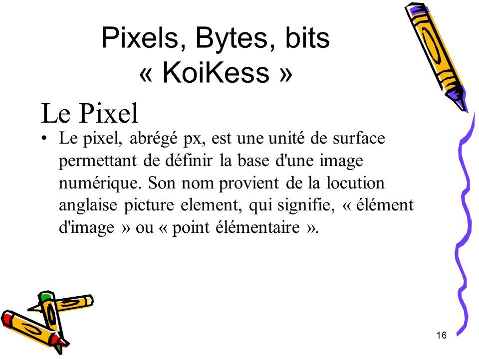 16 Pixels, Bytes, bits « KoiKess » Le Pixel Le pixel, abrégé px, est une unité de surface permettant de définir la base d'une image numérique. Son nom