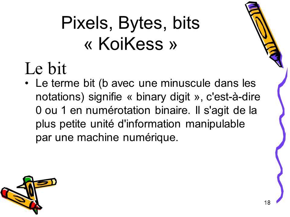 18 Pixels, Bytes, bits « KoiKess » Le bit Le terme bit (b avec une minuscule dans les notations) signifie « binary digit », c'est-à-dire 0 ou 1 en num