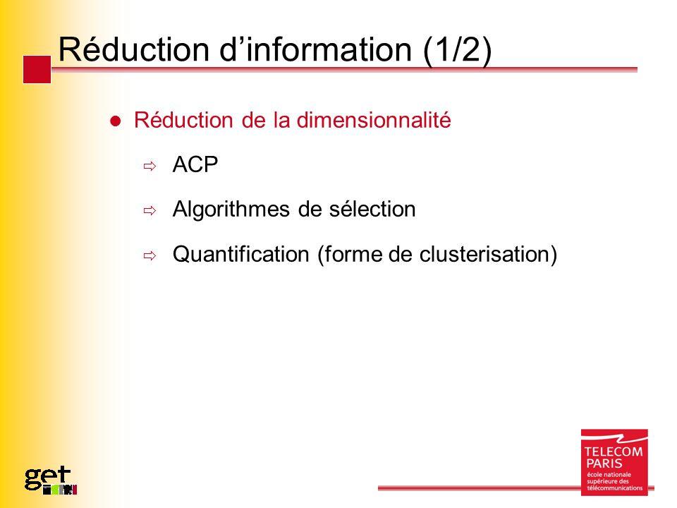 Réduction dinformation (1/2) Réduction de la dimensionnalité ACP Algorithmes de sélection Quantification (forme de clusterisation)
