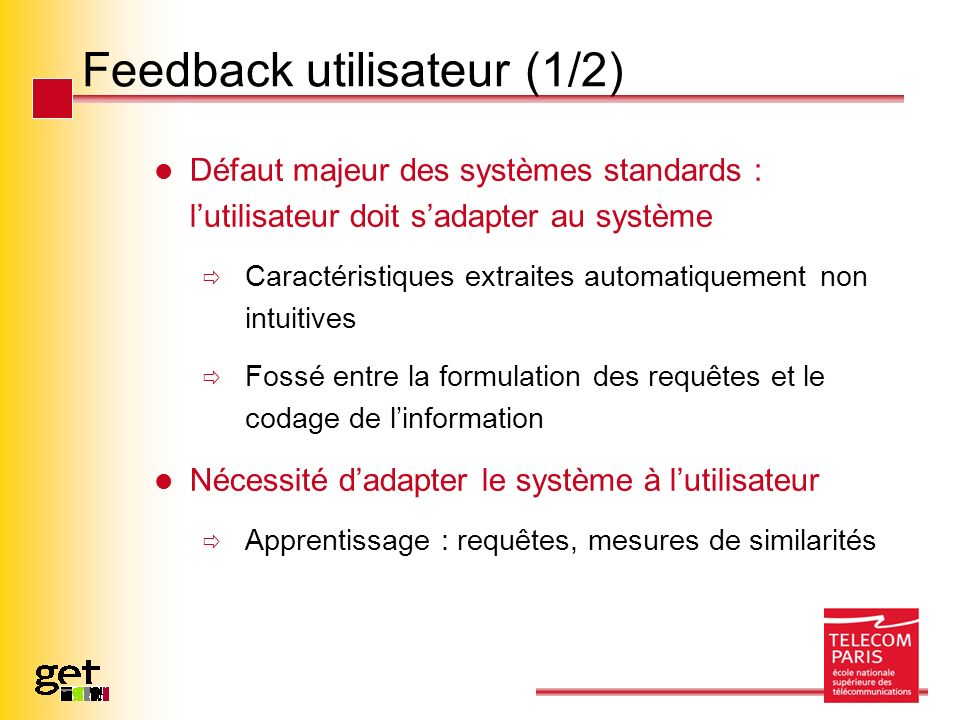 Feedback utilisateur (1/2) Défaut majeur des systèmes standards : lutilisateur doit sadapter au système Caractéristiques extraites automatiquement non