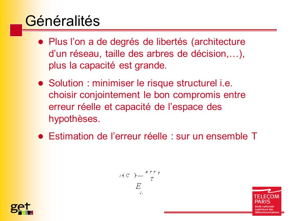 Généralités Plus lon a de degrés de libertés (architecture dun réseau, taille des arbres de décision,…), plus la capacité est grande. Solution : minim