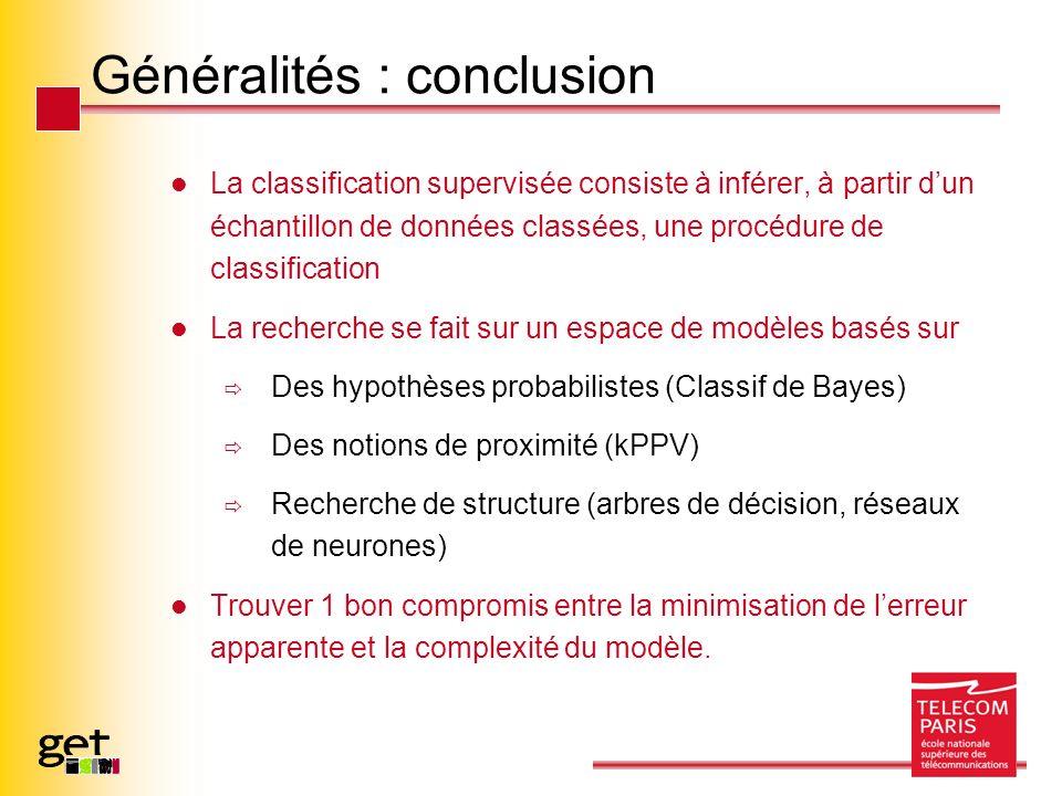 Généralités : conclusion La classification supervisée consiste à inférer, à partir dun échantillon de données classées, une procédure de classification La recherche se fait sur un espace de modèles basés sur Des hypothèses probabilistes (Classif de Bayes) Des notions de proximité (kPPV) Recherche de structure (arbres de décision, réseaux de neurones) Trouver 1 bon compromis entre la minimisation de lerreur apparente et la complexité du modèle.
