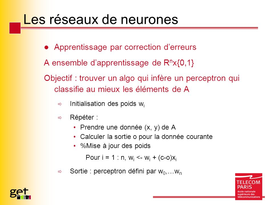 Les réseaux de neurones Apprentissage par correction derreurs A ensemble dapprentissage de R n x{0,1} Objectif : trouver un algo qui infère un perceptron qui classifie au mieux les éléments de A Initialisation des poids w i Répéter : Prendre une donnée (x, y) de A Calculer la sortie o pour la donnée courante %Mise à jour des poids Pour i = 1 : n, w i <- w i + (c-o)x i Sortie : perceptron défini par w 0,…w n